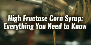 High Fructose Corn Syrup: Everything You Need to Know