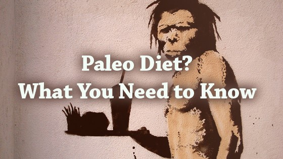 Paleo Diet? What You Need to Know
