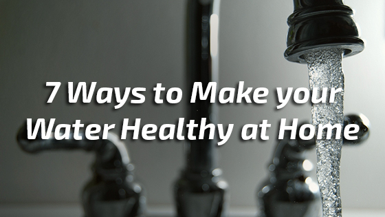 7 Ways to Make your Water Healthy at Home